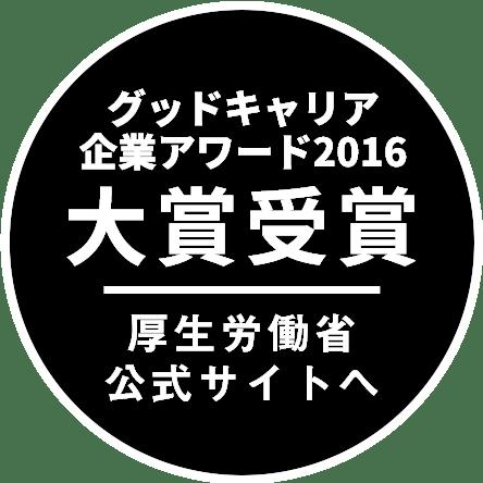 グッドキャリア企業アワード2016 大賞受賞 厚生労働省公式サイトへ
